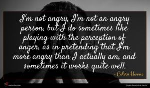 Calvin Harris quote : I'm not angry I'm ...