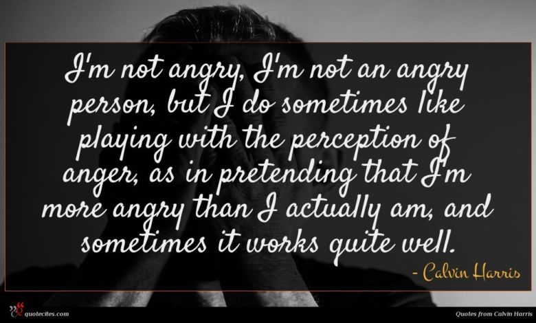 I'm not angry, I'm not an angry person, but I do sometimes like playing with the perception of anger, as in pretending that I'm more angry than I actually am, and sometimes it works quite well.