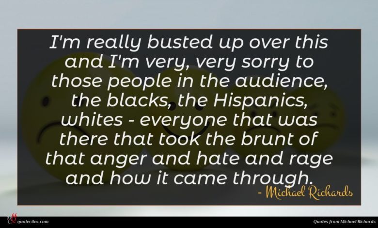I'm really busted up over this and I'm very, very sorry to those people in the audience, the blacks, the Hispanics, whites - everyone that was there that took the brunt of that anger and hate and rage and how it came through.