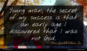 Oliver Wendell Holmes, Jr. quote : Young man the secret ...