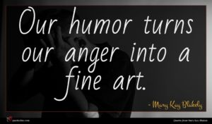Mary Kay Blakely quote : Our humor turns our ...