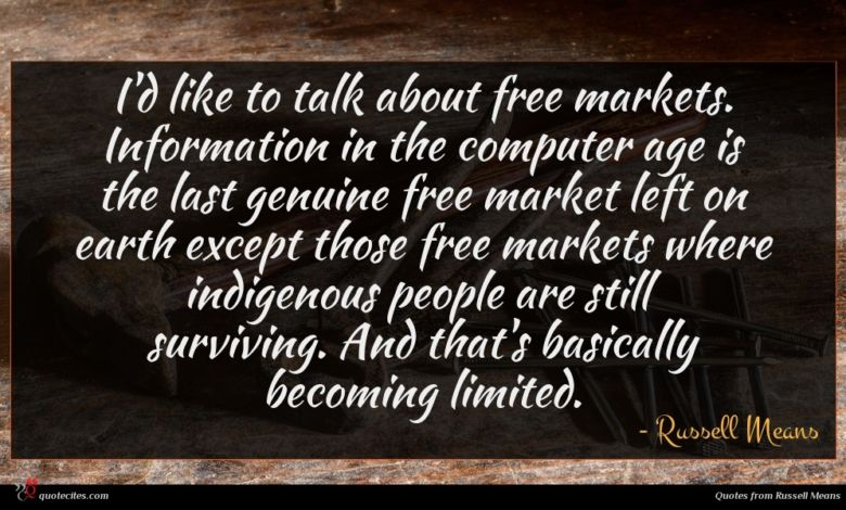 I'd like to talk about free markets. Information in the computer age is the last genuine free market left on earth except those free markets where indigenous people are still surviving. And that's basically becoming limited.