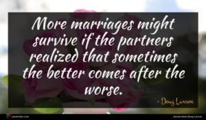 Doug Larson quote : More marriages might survive ...
