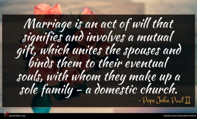 Marriage is an act of will that signifies and involves a mutual gift, which unites the spouses and binds them to their eventual souls, with whom they make up a sole family - a domestic church.