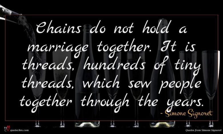 Chains do not hold a marriage together. It is threads, hundreds of tiny threads, which sew people together through the years.