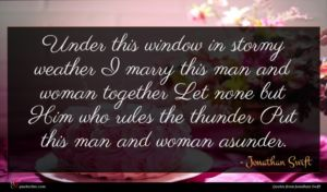 Jonathan Swift quote : Under this window in ...