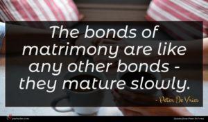Peter De Vries quote : The bonds of matrimony ...