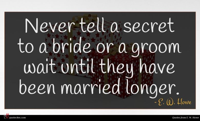 Never tell a secret to a bride or a groom wait until they have been married longer.