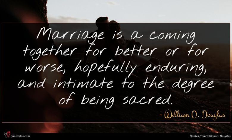 Marriage is a coming together for better or for worse, hopefully enduring, and intimate to the degree of being sacred.