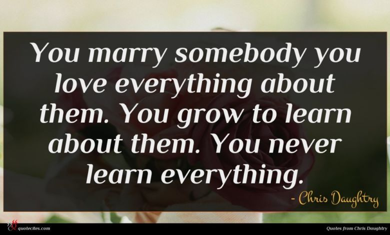 You marry somebody you love everything about them. You grow to learn about them. You never learn everything.