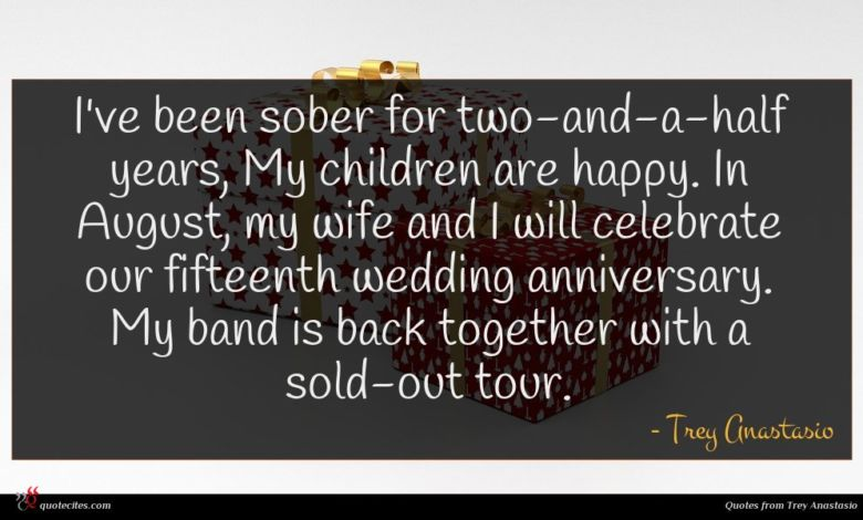 I've been sober for two-and-a-half years, My children are happy. In August, my wife and I will celebrate our fifteenth wedding anniversary. My band is back together with a sold-out tour.