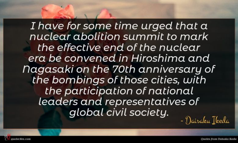 I have for some time urged that a nuclear abolition summit to mark the effective end of the nuclear era be convened in Hiroshima and Nagasaki on the 70th anniversary of the bombings of those cities, with the participation of national leaders and representatives of global civil society.