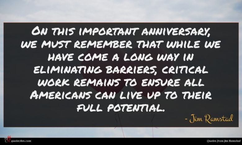 On this important anniversary, we must remember that while we have come a long way in eliminating barriers, critical work remains to ensure all Americans can live up to their full potential.