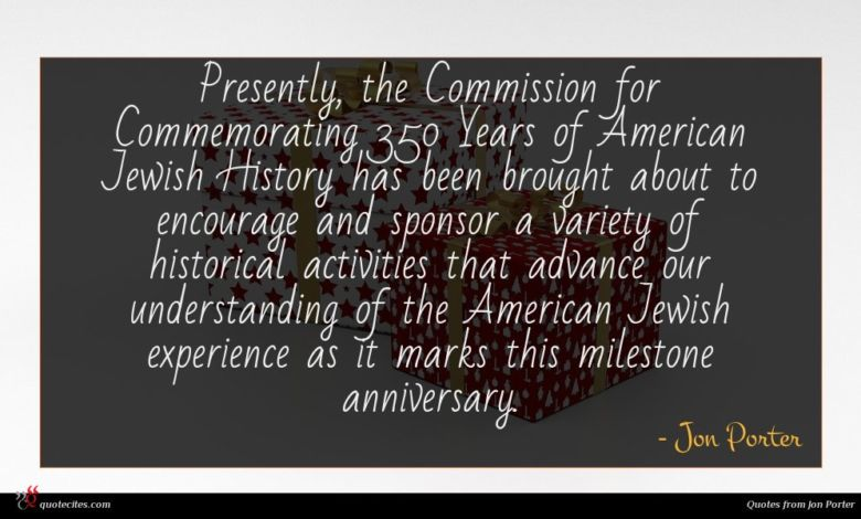 Presently, the Commission for Commemorating 350 Years of American Jewish History has been brought about to encourage and sponsor a variety of historical activities that advance our understanding of the American Jewish experience as it marks this milestone anniversary.