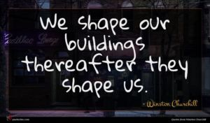 Winston Churchill quote : We shape our buildings ...