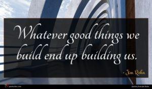 Jim Rohn quote : Whatever good things we ...