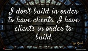 Ayn Rand quote : I don't build in ...