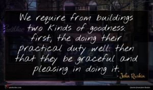 John Ruskin quote : We require from buildings ...