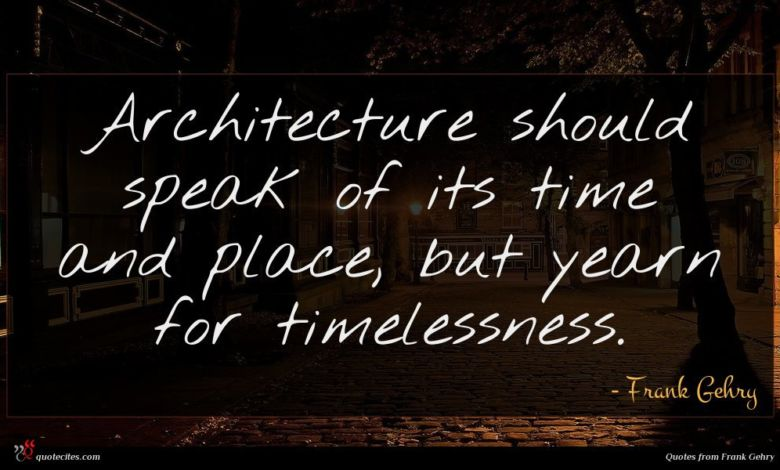 Architecture should speak of its time and place, but yearn for timelessness.