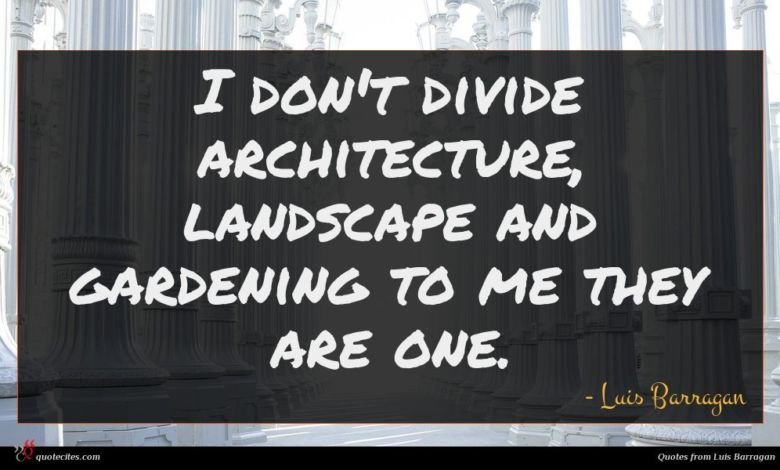 I don't divide architecture, landscape and gardening to me they are one.