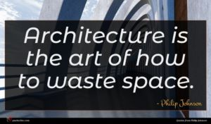 Philip Johnson quote : Architecture is the art ...