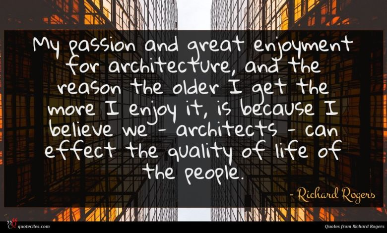My passion and great enjoyment for architecture, and the reason the older I get the more I enjoy it, is because I believe we - architects - can effect the quality of life of the people.