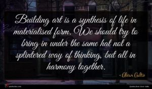Alvar Aalto quote : Building art is a ...