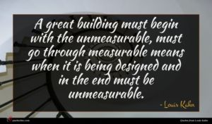 Louis Kahn quote : A great building must ...