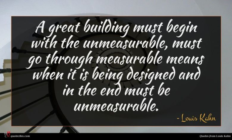 A great building must begin with the unmeasurable, must go through measurable means when it is being designed and in the end must be unmeasurable.