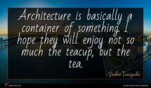 Yoshio Taniguchi quote : Architecture is basically a ...