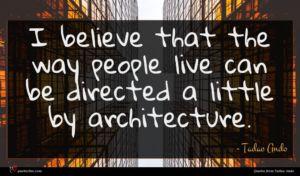 Tadao Ando quote : I believe that the ...