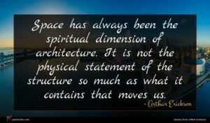 Arthur Erickson quote : Space has always been ...