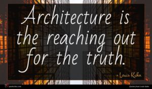Louis Kahn quote : Architecture is the reaching ...