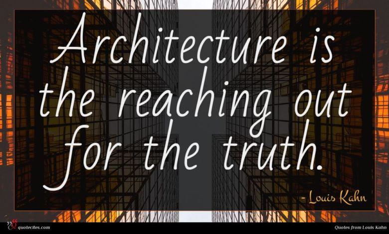 Architecture is the reaching out for the truth.