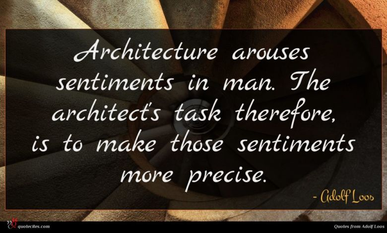 Architecture arouses sentiments in man. The architect's task therefore, is to make those sentiments more precise.