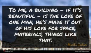 Martha Graham quote : To me a building ...