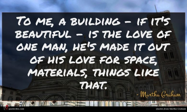 To me, a building - if it's beautiful - is the love of one man, he's made it out of his love for space, materials, things like that.