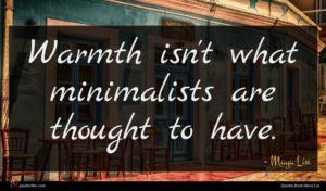 Maya Lin quote : Warmth isn't what minimalists ...