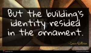 Louis Sullivan quote : But the building's identity ...