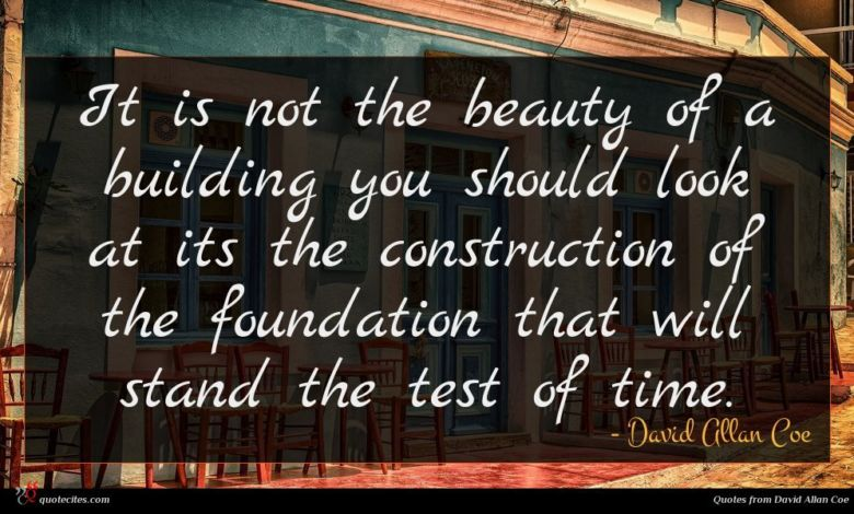 It is not the beauty of a building you should look at its the construction of the foundation that will stand the test of time.