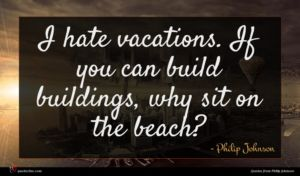 Philip Johnson quote : I hate vacations If ...