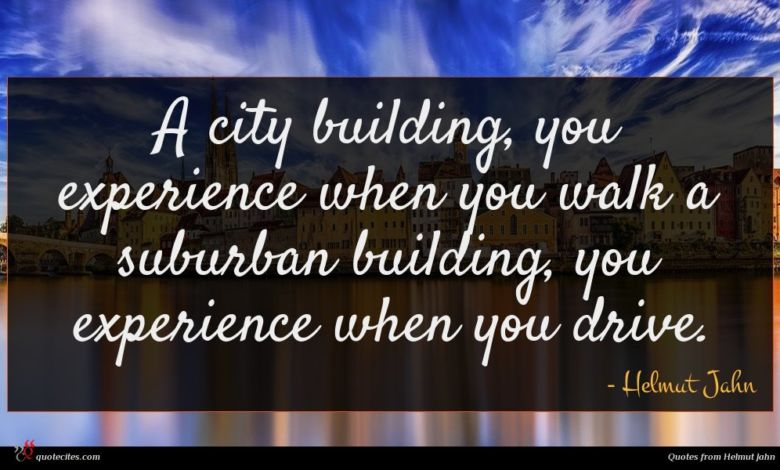 A city building, you experience when you walk a suburban building, you experience when you drive.