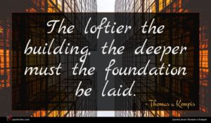 Thomas a Kempis quote : The loftier the building ...