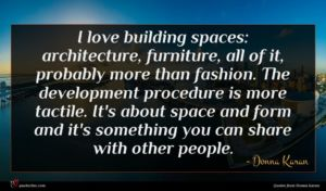 Donna Karan quote : I love building spaces ...