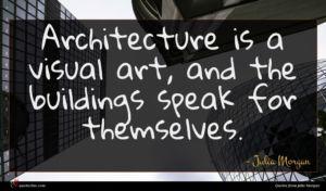 Julia Morgan quote : Architecture is a visual ...