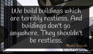 Minoru Yamasaki quote : We build buildings which ...