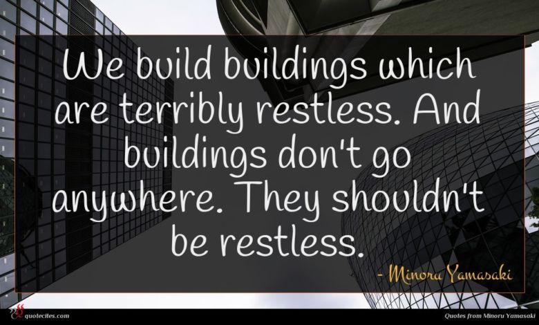 We build buildings which are terribly restless. And buildings don't go anywhere. They shouldn't be restless.