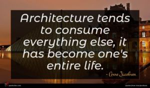 Arne Jacobsen quote : Architecture tends to consume ...