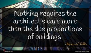 Marcus V. Pollio quote : Nothing requires the architect's ...