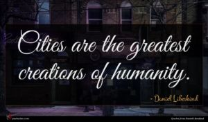 Daniel Libeskind quote : Cities are the greatest ...